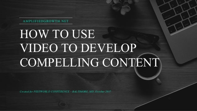 HOW TO USE VIDEO TO DEVELOP COMPELLING CONTENT Created for PESTWORLD CONFERENCE – BALTIMORE, MD, October 2017 AMPLIFIEDGRO...