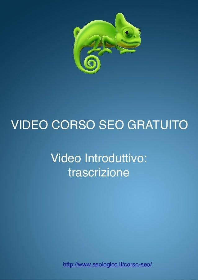 VIDEO CORSO SEO GRATUITO Video Introduttivo: trascrizione http://www.seologico.it/corso-seo/
