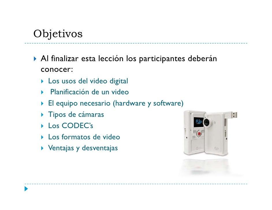 Objetivos   j   Al finalizar esta lección los participantes deberán  conocer:    Los usos del video digital     Planificac...