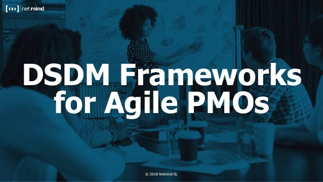 © 2018 Netmind SL© 2018 Netmind SL DSDM Frameworks for Agile PMOs