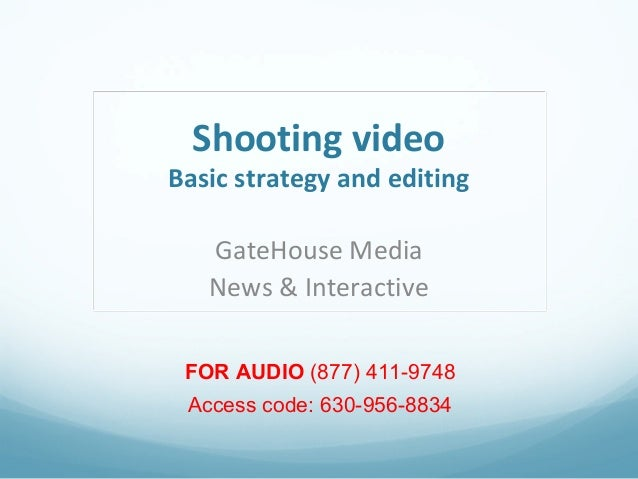 Shooting video  Basic strategy and editing GateHouse Media News & Interactive FOR AUDIO (877) 411-9748 Access code: 630-95...
