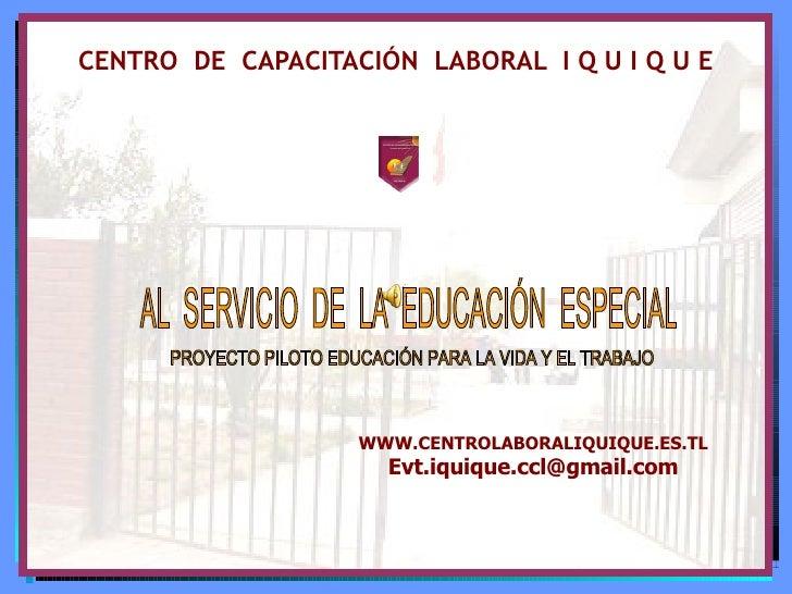 CENTRO  DE  CAPACITACIÓN  LABORAL  I Q U I Q U E WWW.CENTROLABORALIQUIQUE.ES.TL [email_address] AL  SERVICIO  DE  LA  EDUC...