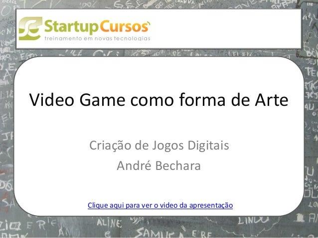 xsdfdsfsd  Video Game como forma de Arte Criação de Jogos Digitais André Bechara Clique aqui para ver o video da apresenta...