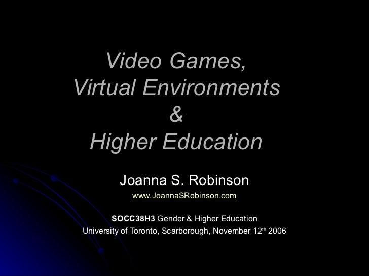 Video Games, Virtual Environments & Higher Education Joanna S. Robinson www.JoannaSRobinson.com SOCC38H3   Gender & Higher...
