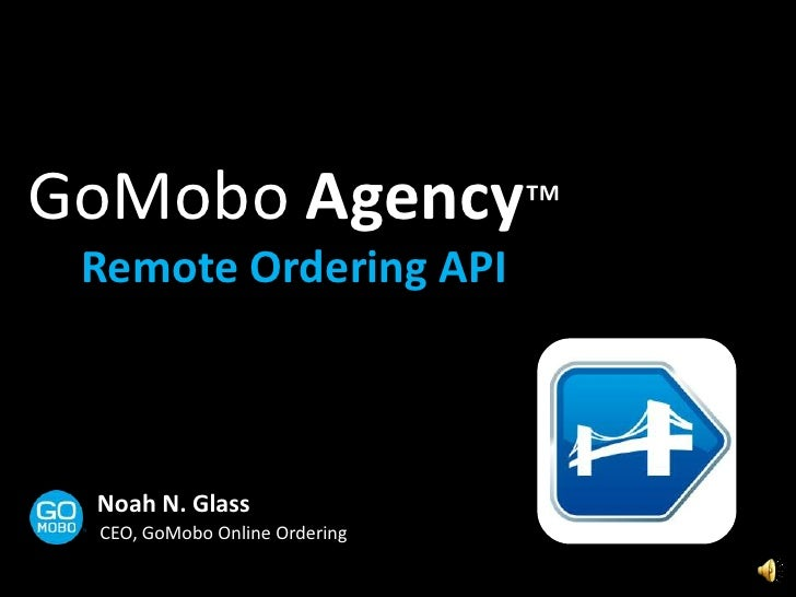 GoMobo Agency™<br />Remote Ordering API<br />Noah N. Glass<br />CEO, GoMobo Online Ordering<br />