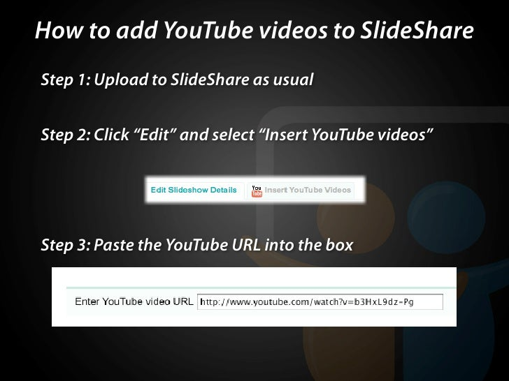"How to add YouTube videos to SlideShare Step 1: Upload to SlideShare as usual   Step 2: Click ""Edit"" and select ""Insert Yo..."