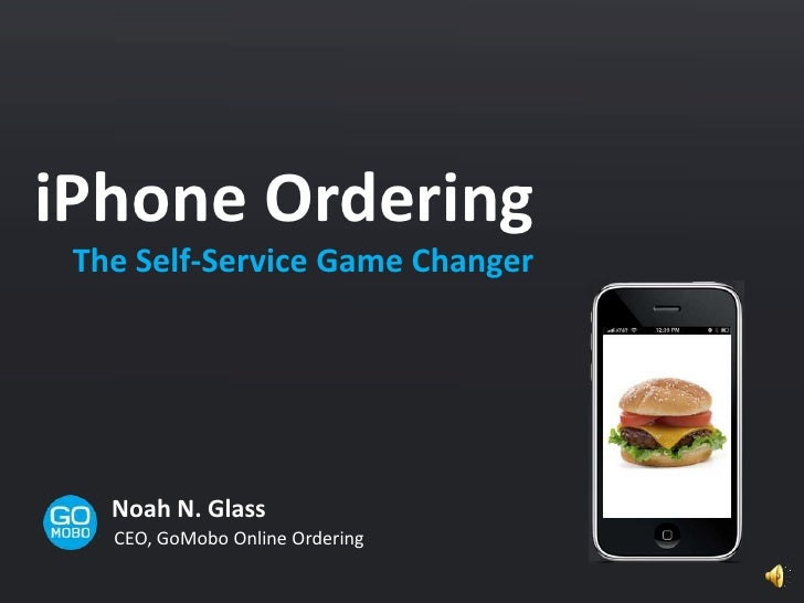 iPhone Ordering <br />The Self-Service Game Changer<br />Noah N. Glass<br />CEO, GoMobo Online Ordering<br />