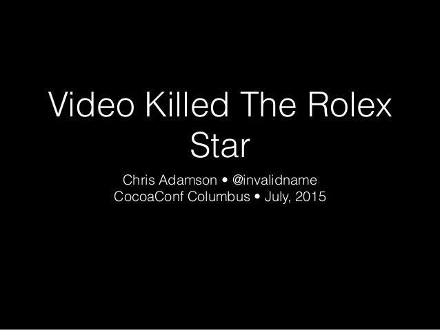 Video Killed The Rolex Star Chris Adamson • @invalidname CocoaConf Columbus • July, 2015