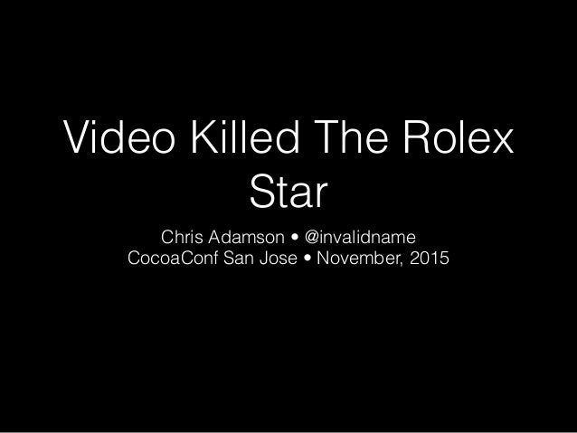 Video Killed The Rolex Star Chris Adamson • @invalidname CocoaConf San Jose • November, 2015