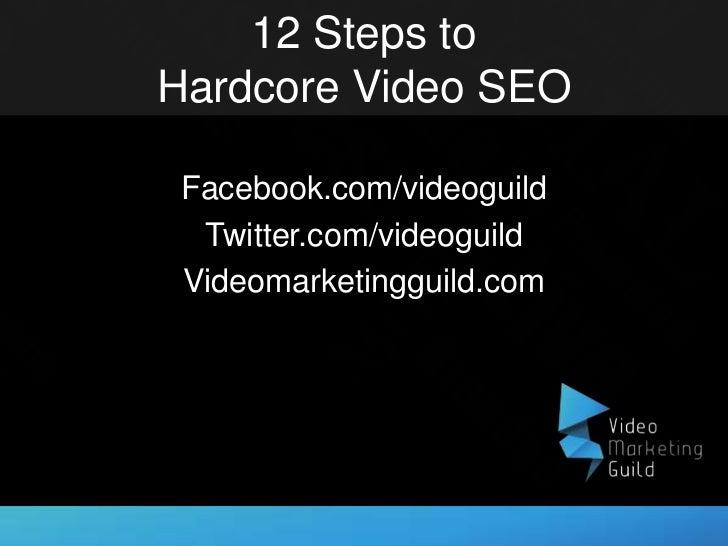 12 Steps toHardcore Video SEO Facebook.com/videoguild  Twitter.com/videoguild Videomarketingguild.com