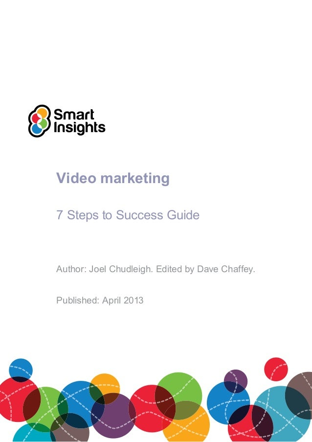 Video marketing 7 Steps to Success Guide Author: Joel Chudleigh. Edited by Dave Chaffey. Published: April 2013
