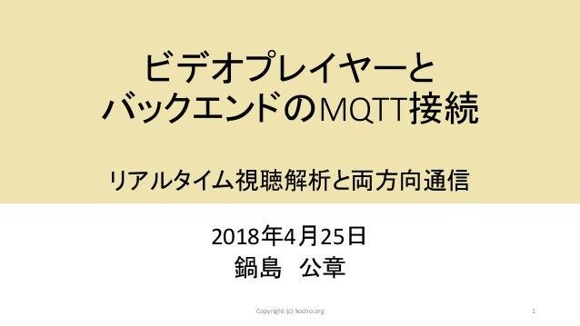 ビデオプレイヤーと バックエンドのMQTT接続 リアルタイム視聴解析と両方向通信 2018年4月25日 鍋島 公章 1Copyright (c) kosho.org