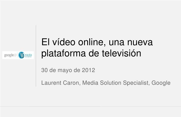 El vídeo online, una nuevaplataforma de televisión30 de mayo de 2012Laurent Caron, Media Solution Specialist, Google      ...
