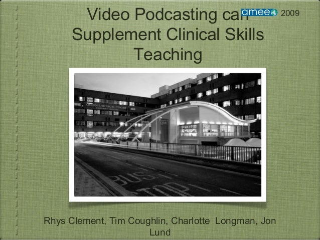 Video Podcasting can Supplement Clinical Skills Teaching Rhys Clement, Tim Coughlin, Charlotte Longman, Jon Lund 2009