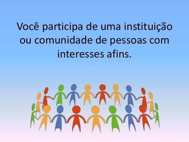 Você participa de uma instituição ou comunidade de pessoas com interesses afins.