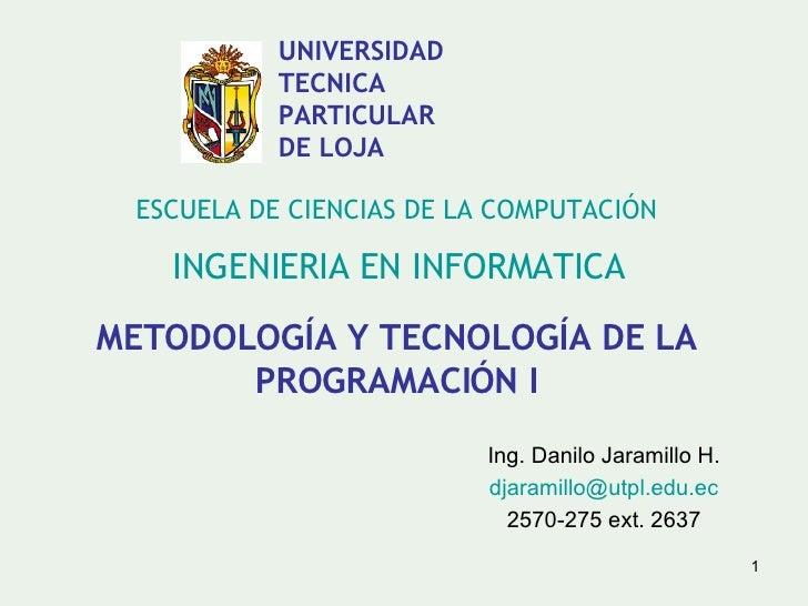 METODOLOGÍA Y TECNOLOGÍA DE LA PROGRAMACIÓN I Ing. Danilo Jaramillo H. [email_address] 2570-275 ext. 2637 ESCUELA DE CIENC...