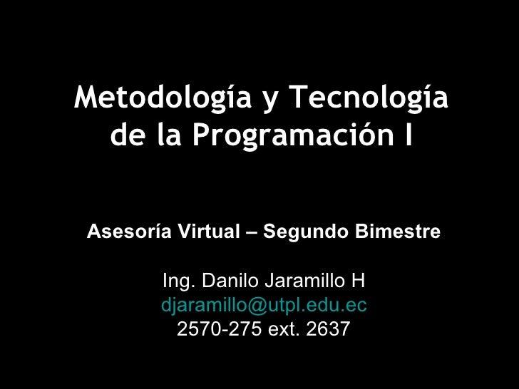 Metodología y Tecnología de la Programación I Asesoría Virtual – Segundo Bimestre Ing. Danilo Jaramillo H [email_address] ...