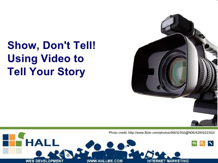 Show, Don't Tell! Using Video to  Tell Your Story Photo credit: http://www.flickr.com/photos/46632302@N06/4280222302/