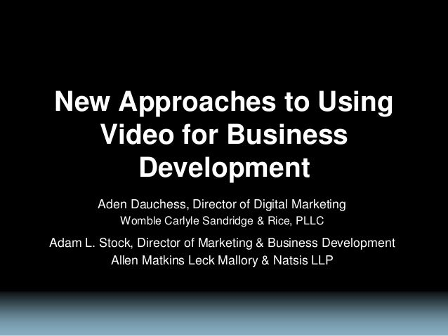 New Approaches to Using Video for Business Development Aden Dauchess, Director of Digital Marketing Womble Carlyle Sandrid...