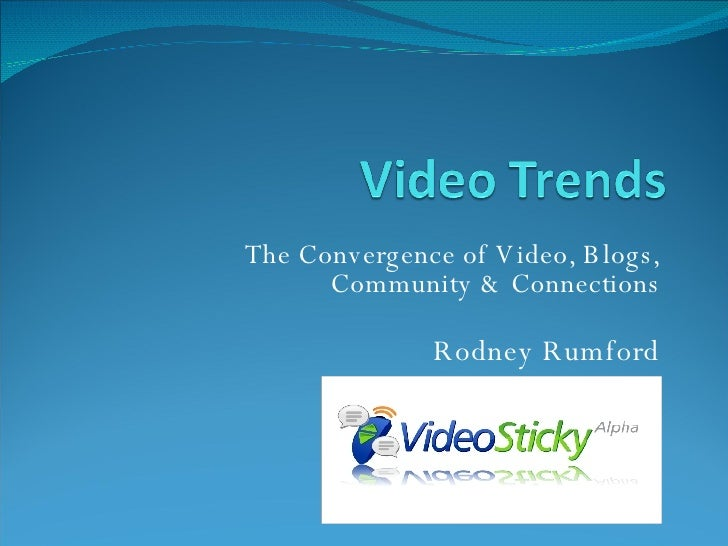 The Convergence of Video, Blogs, Community & Connections Rodney Rumford