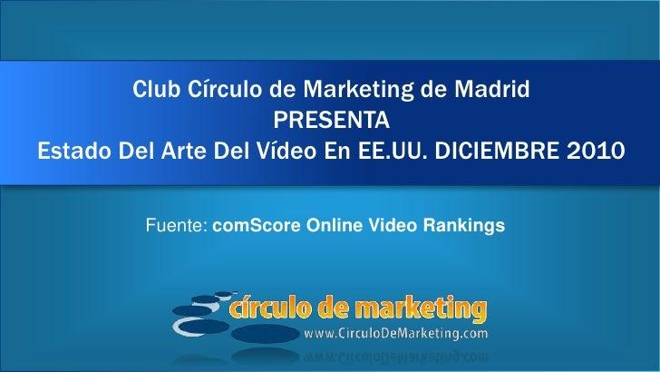 Club Círculo de Marketing de MadridPRESENTAEstado Del Arte Del Vídeo En EE.UU. DICIEMBRE 2010<br />Fuente: comScore Online...