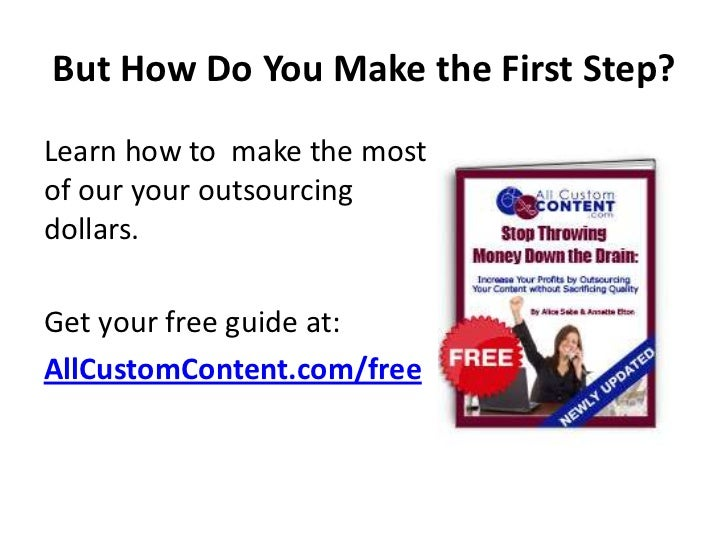 But How Do You Make the First Step?Learn how to make the mostof our your outsourcingdollars.Get your free guide at:AllCust...