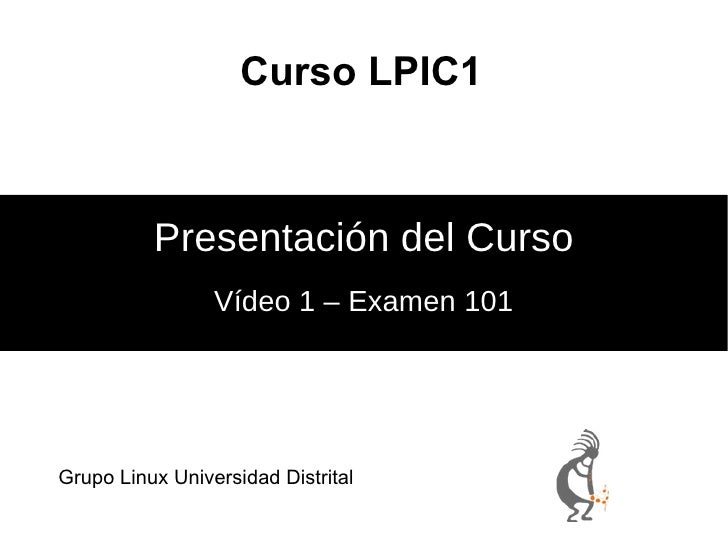 Curso LPIC1 Vídeo 1 – Examen 101 Presentación del Curso <ul>Grupo Linux Universidad Distrital </ul>