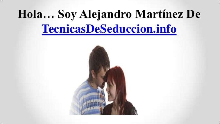 Hola… Soy Alejandro Martínez De    TecnicasDeSeduccion.info
