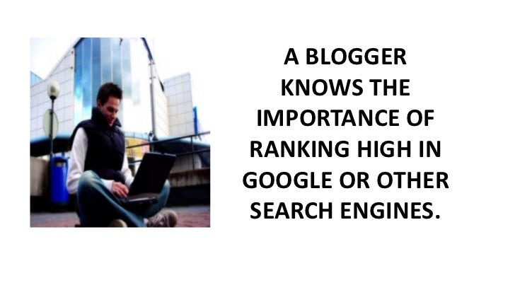 A BLOGGER KNOWS THE IMPORTANCE OF RANKING HIGH IN GOOGLE OR OTHER SEARCH ENGINES.<br />