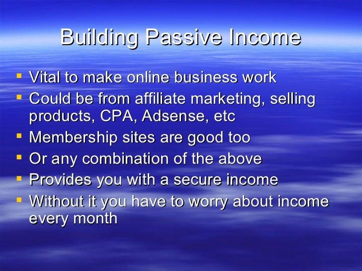 Building Passive Income <ul><li>Vital to make online business work </li></ul><ul><li>Could be from affiliate marketing, se...