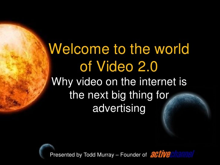 Welcome to the world of Video 2.0Why video on the internet is the next big thing for advertising<br />Presented by Todd Mu...