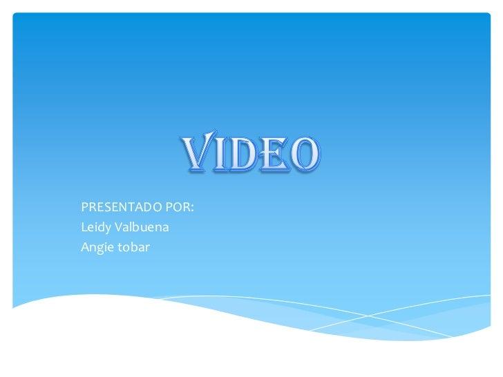 VIDEO<br />PRESENTADO POR: <br />Leidy Valbuena<br />Angie tobar<br />