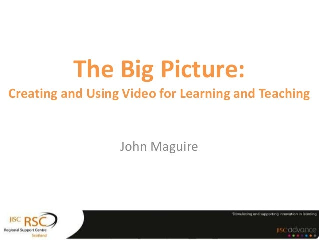 The Big Picture:Creating and Using Video for Learning and Teaching                  John Maguire