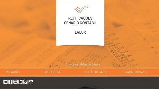 INOVAÇÃO ESTRATÉGIA GESTÃO DE RISCO GERAÇÃO DE VALOR RETIFICAÇÕES CENÁRIO CONTÁBIL LALUR Consultora: Maiara de Oliveira