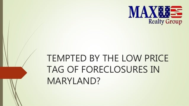 TEMPTED BY THE LOW PRICE TAG OF FORECLOSURES IN MARYLAND?