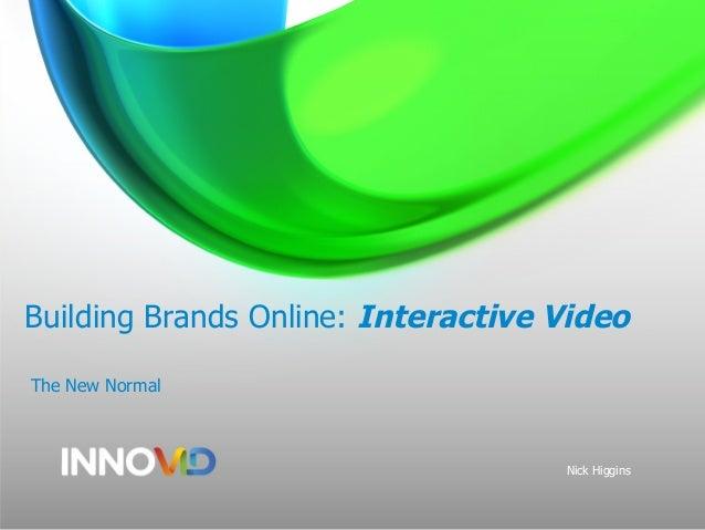 Building Brands Online: Interactive Video The New Normal Nick Higgins