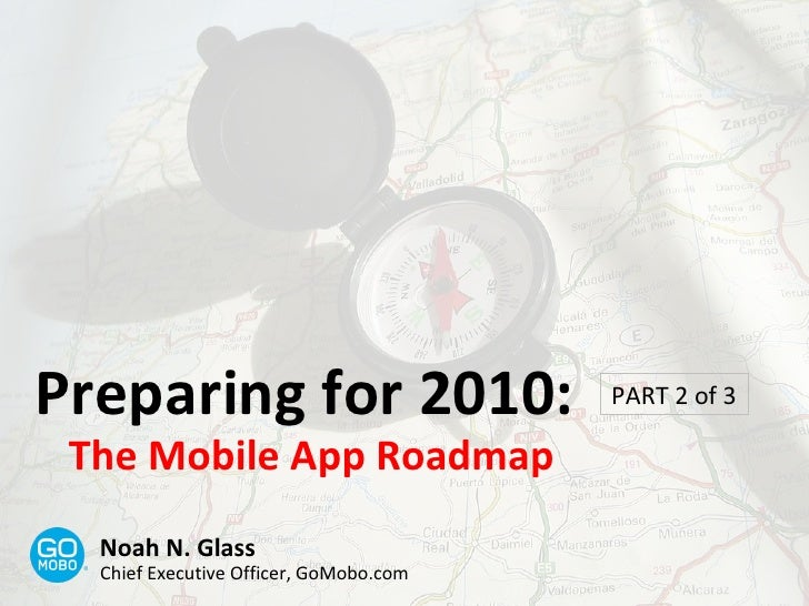 Preparing for 2010: The Mobile App Roadmap PART 2 of 3 Noah N. Glass Chief Executive Officer, GoMobo.com