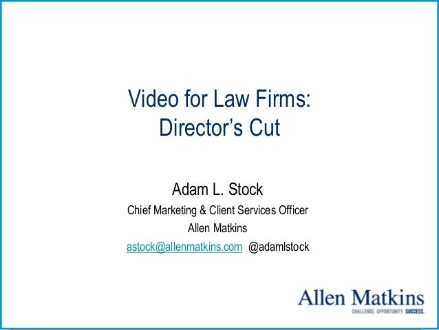 Video for Law Firms: Director's Cut Adam L. Stock Chief Marketing & Client Services Officer Allen Matkins astock@allenmatk...
