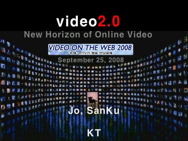 video2.0 New Horizon of Online Video         September 25, 2008              Jo, SanKu                KT
