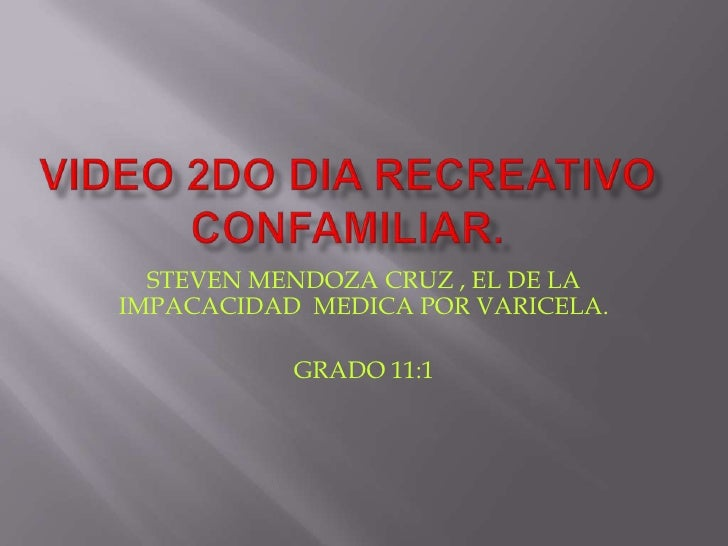 VIDEO 2DO DIA RECREATIVO CONFAMILIAR.<br />STEVEN MENDOZA CRUZ , EL DE LA IMPACACIDAD  MEDICA POR VARICELA.<br />GRADO 11:...