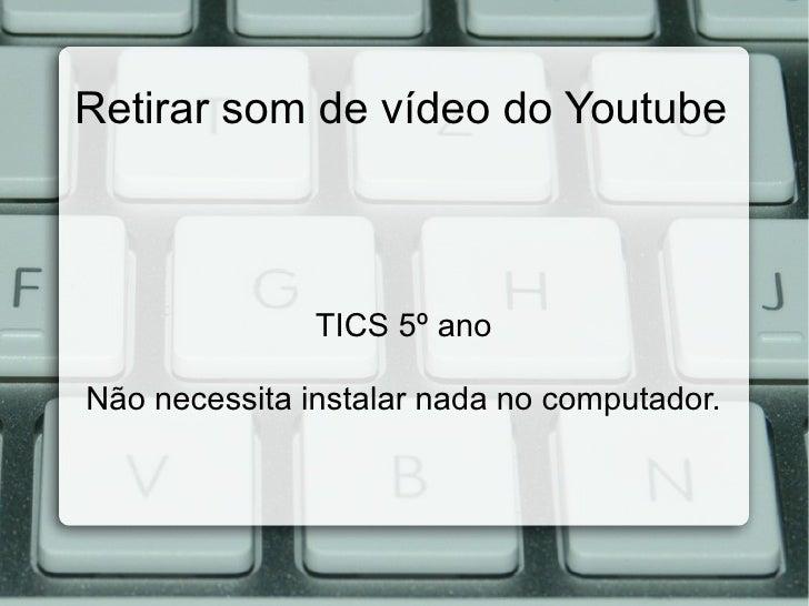 Retirar som de vídeo do Youtube               TICS 5º anoNão necessita instalar nada no computador.