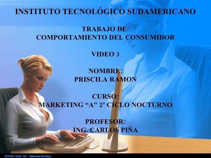INSTITUTO TECNOLÓGICO SUDAMERICANO TRABAJO DE: COMPORTAMIENTO DEL CONSUMIDOR VIDEO 3 NOMBRE: PRISCILA RAMON CURSO: MARKETI...
