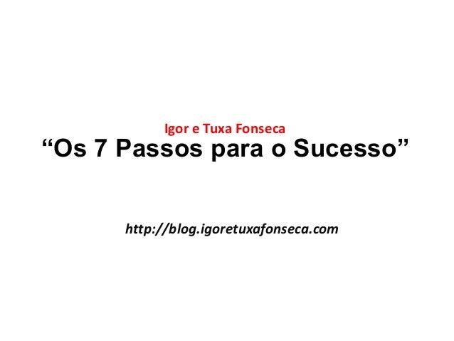"""Igor e Tuxa Fonseca  """"Os 7 Passos para o Sucesso""""  http://blog.igoretuxafonseca.com"""