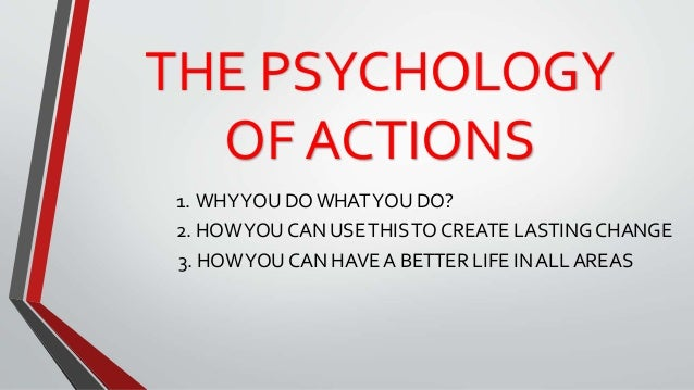 THE PSYCHOLOGY OF ACTIONS 1. WHYYOU DO WHATYOU DO? 2. HOWYOU CAN USETHISTO CREATE LASTING CHANGE 3. HOWYOU CAN HAVE A BETT...