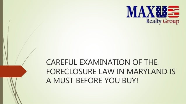 CAREFUL EXAMINATION OF THE FORECLOSURE LAW IN MARYLAND IS A MUST BEFORE YOU BUY!