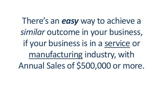 There's an easy way to achieve a similar outcome in your business, if your business is in a service or manufacturing indus...