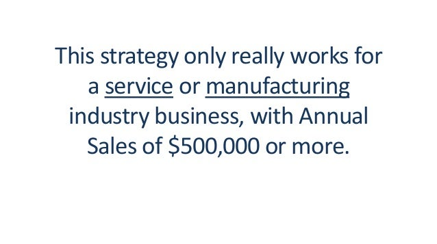 This strategy only really works for a service or manufacturing industry business, with Annual Sales of $500,000 or more.