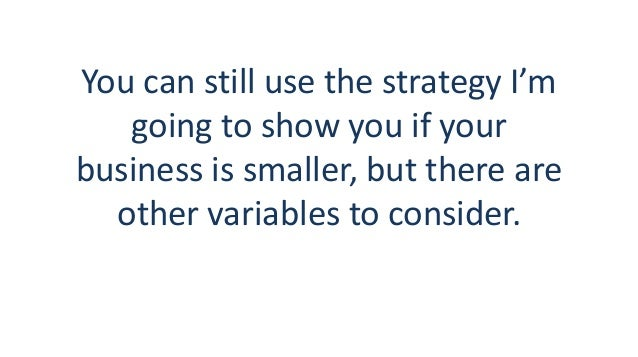 You can still use the strategy I'm going to show you if your business is smaller, but there are other variables to conside...