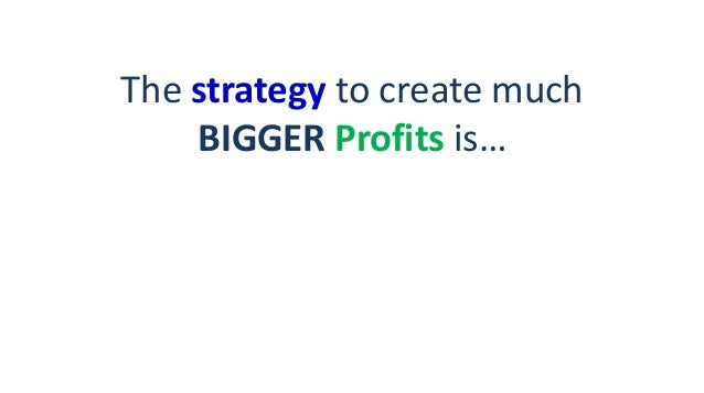 The strategy to create much BIGGER Profits is…