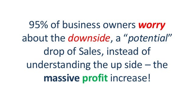 """95% of business owners worry about the downside, a """"potential"""" drop of Sales, instead of understanding the up side – the m..."""